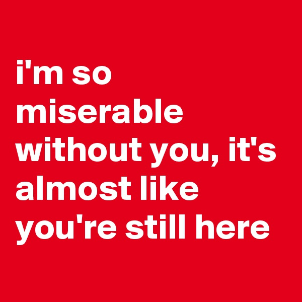i'm so miserable without you, it's almost like you're still here