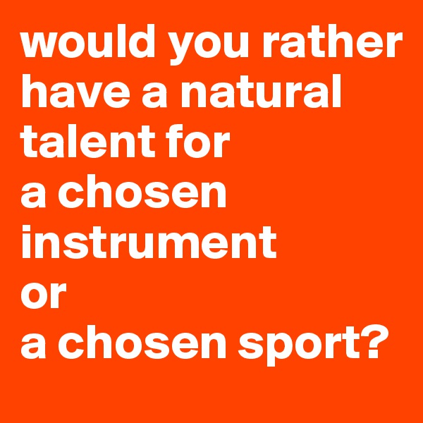 would you rather have a natural talent for a chosen instrument or a chosen sport?