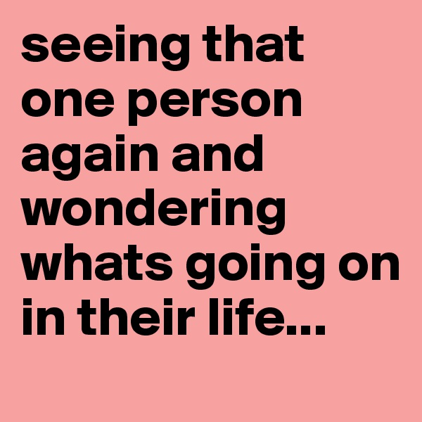 seeing that one person again and wondering whats going on in their life...