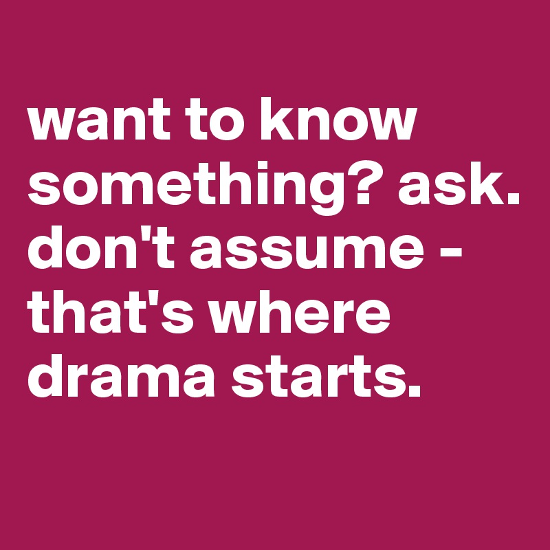 want to know something? ask. don't assume - that's where drama starts.
