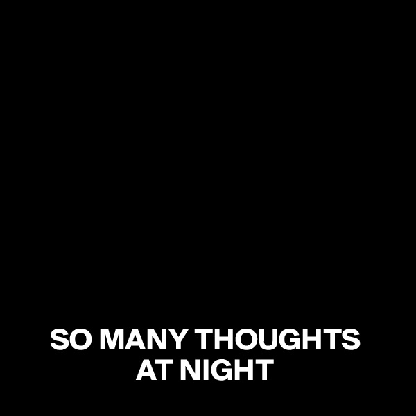 SO MANY THOUGHTS                    AT NIGHT