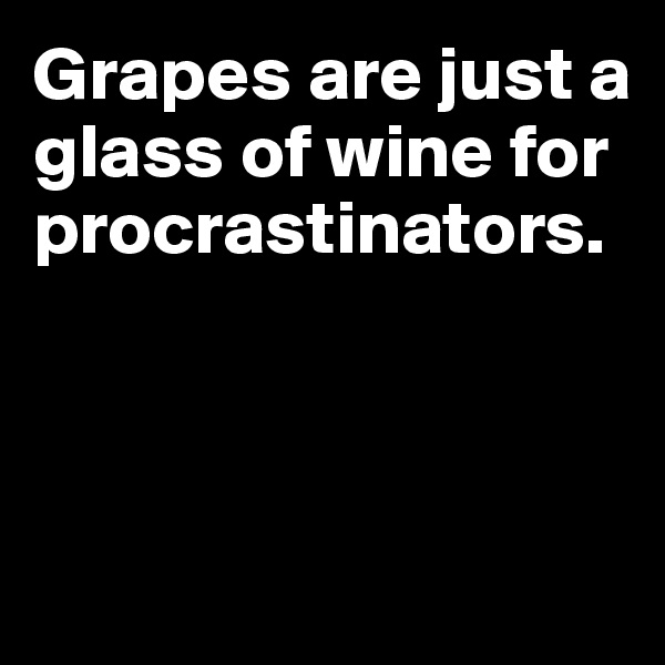 Grapes are just a glass of wine for procrastinators.