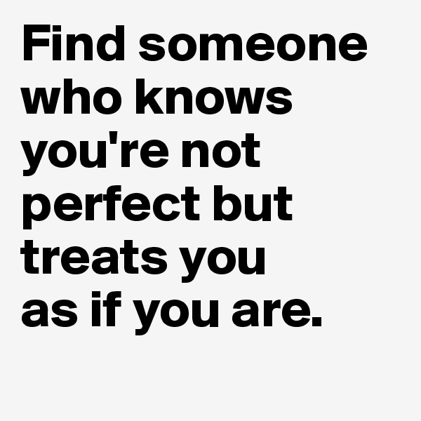 Find someone who knows you're not perfect but treats you  as if you are.