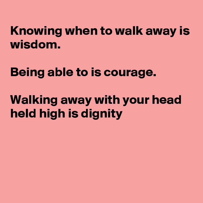 Knowing when to walk away is wisdom.  Being able to is courage.  Walking away with your head held high is dignity