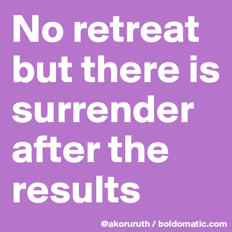 No retreat but there is surrender  after the results