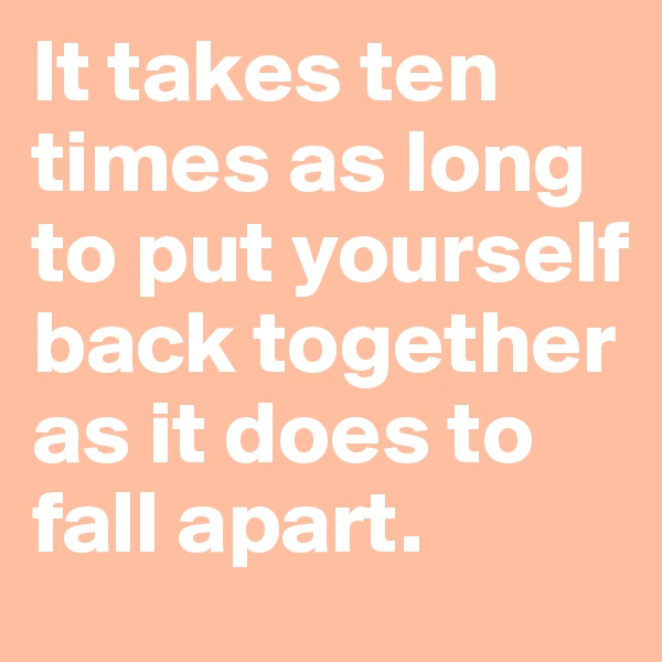 It takes ten times as long to put yourself back together as it does to fall apart.