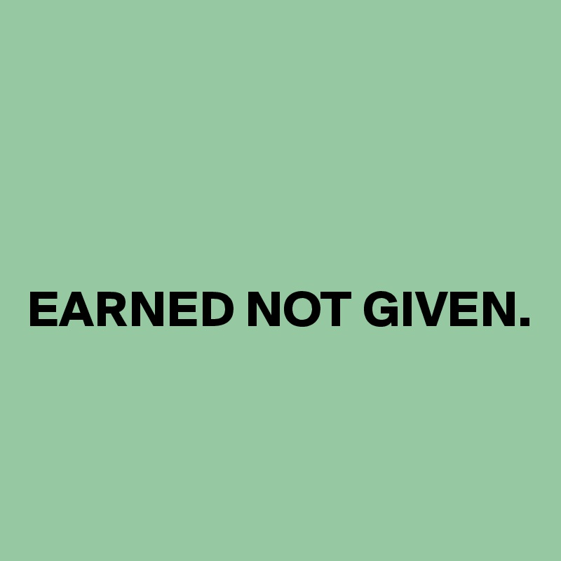 EARNED NOT GIVEN.
