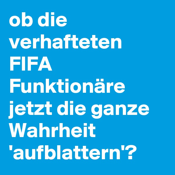 ob die verhafteten FIFA Funktionäre jetzt die ganze Wahrheit 'aufblattern'?