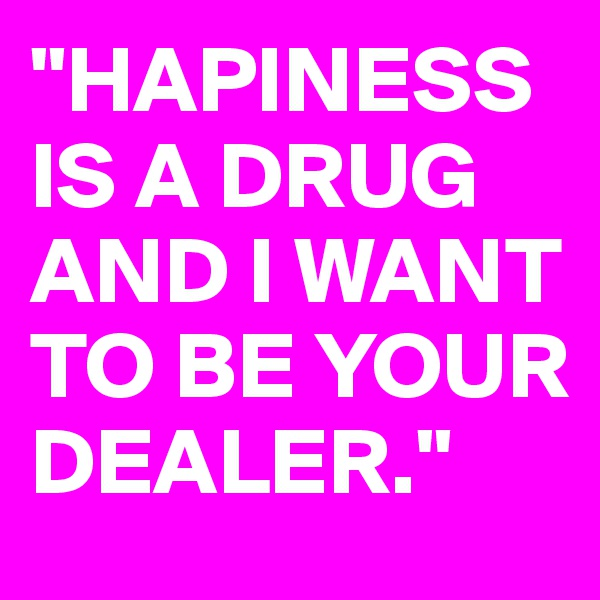 """HAPINESS IS A DRUG AND I WANT TO BE YOUR DEALER."""