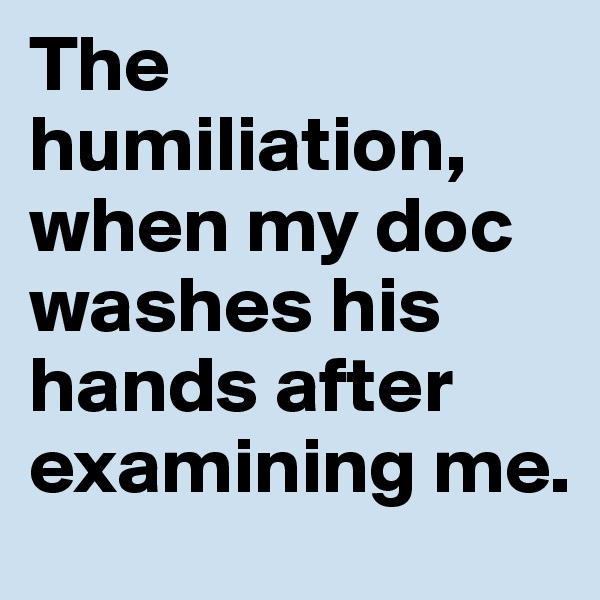 The humiliation, when my doc washes his hands after examining me.