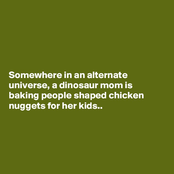 Somewhere in an alternate universe, a dinosaur mom is baking people shaped chicken nuggets for her kids..