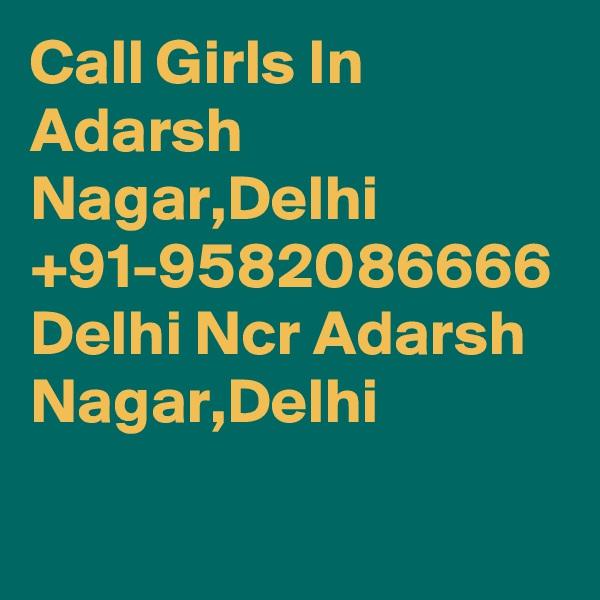 Call Girls In Adarsh Nagar,Delhi +91-9582086666 Delhi Ncr Adarsh Nagar,Delhi