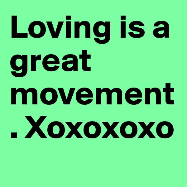 Loving is a great movement. Xoxoxoxo