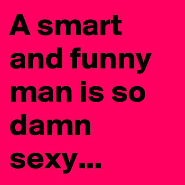 A smart and funny man is so damn sexy...