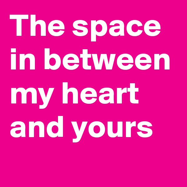 The space in between my heart and yours