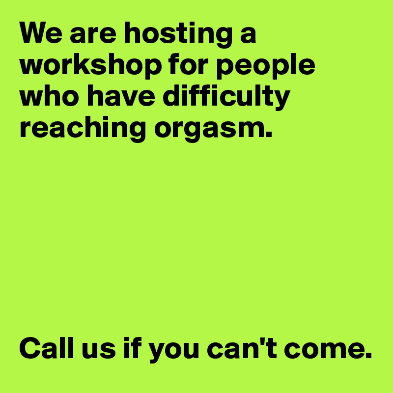 We are hosting a workshop for people who have difficulty reaching orgasm.       Call us if you can't come.
