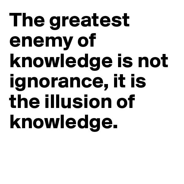 The greatest enemy of knowledge is not ignorance, it is the illusion of knowledge.