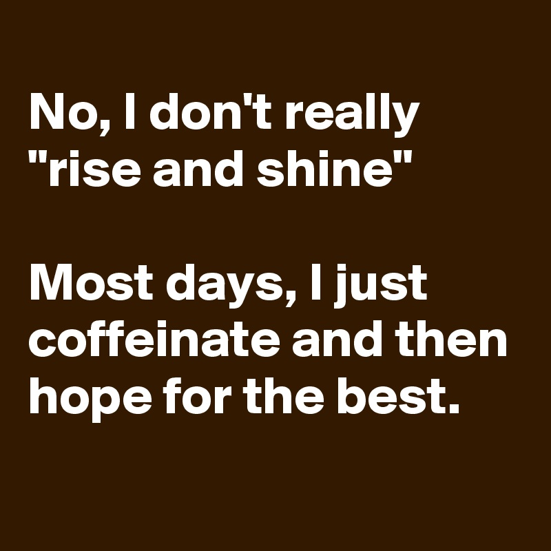 """No, I don't really """"rise and shine""""  Most days, I just coffeinate and then hope for the best."""