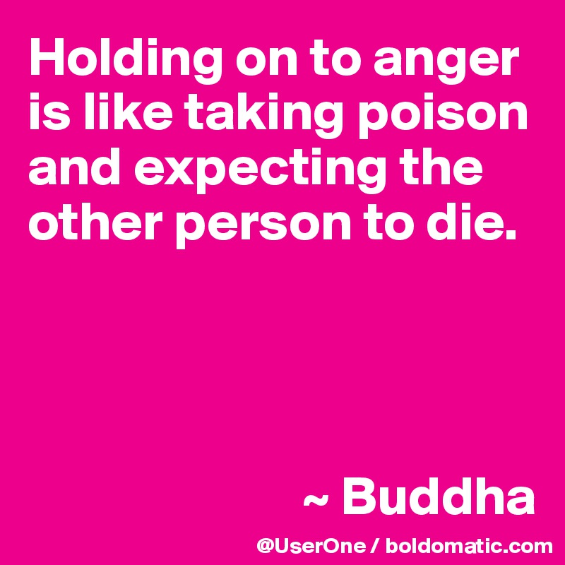 Holding on to anger is like taking poison and expecting the other person to die.                              ~ Buddha