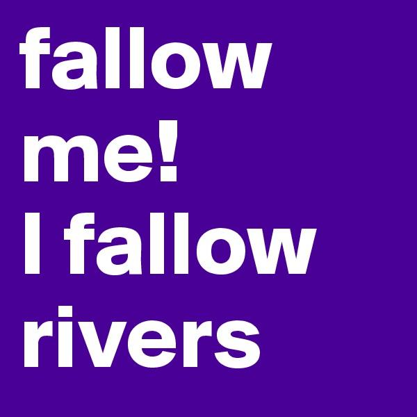 fallow me! I fallow  rivers