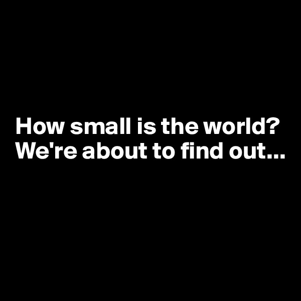How small is the world? We're about to find out...