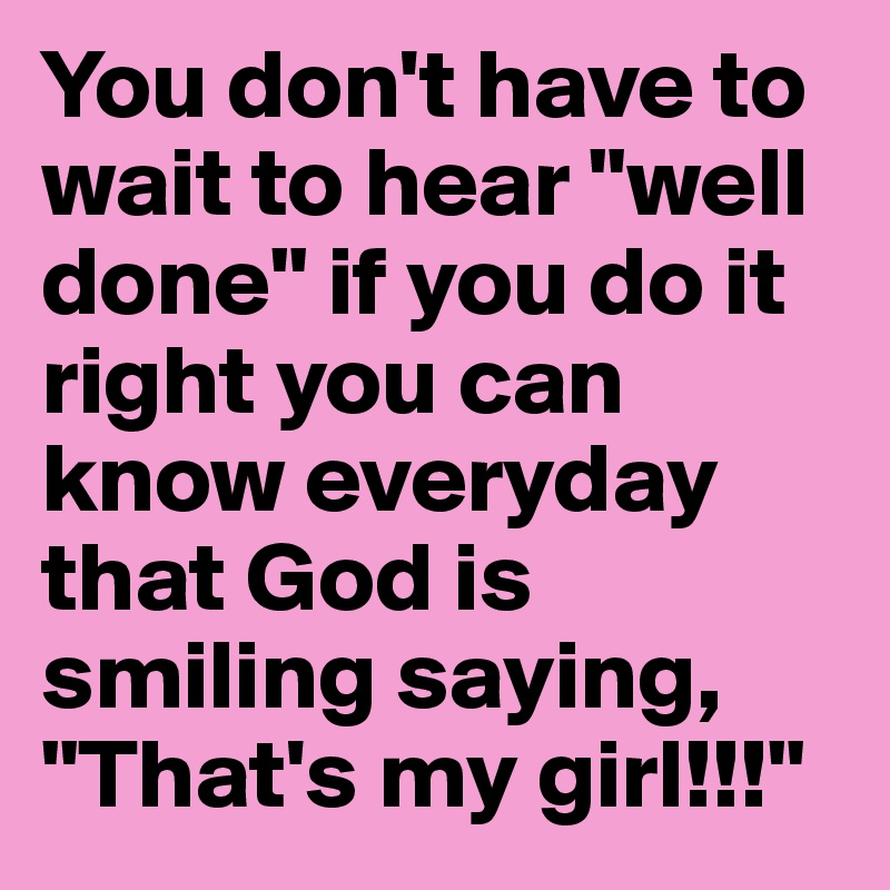 "You don't have to wait to hear ""well done"" if you do it right you can know everyday that God is smiling saying, ""That's my girl!!!"""