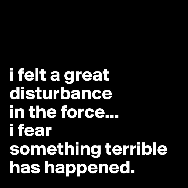 i felt a great disturbance  in the force... i fear  something terrible  has happened.