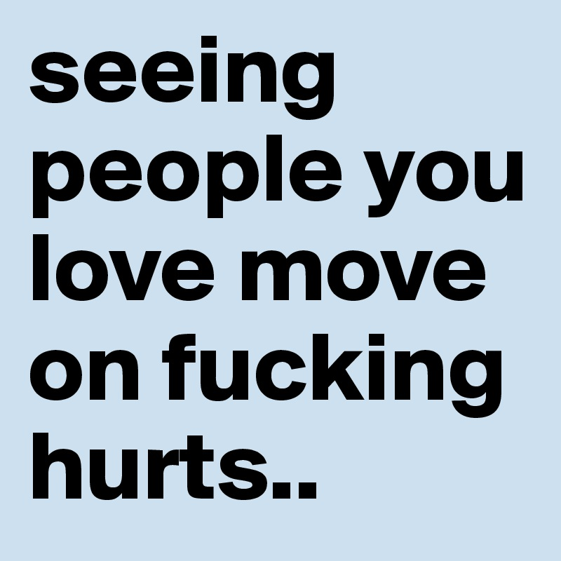 seeing people you love move on fucking hurts..
