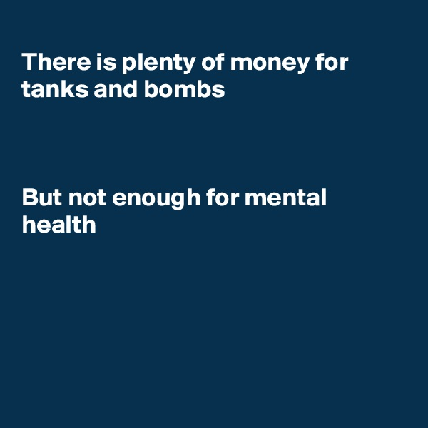 There is plenty of money for tanks and bombs    But not enough for mental  health