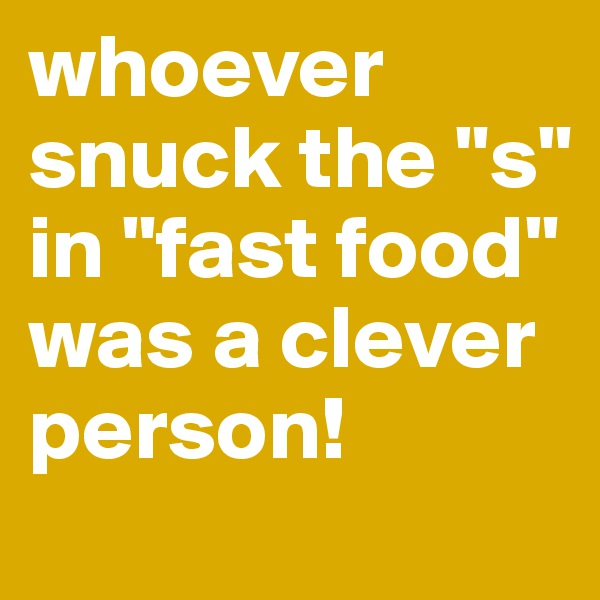 """whoever snuck the """"s"""" in """"fast food"""" was a clever person!"""