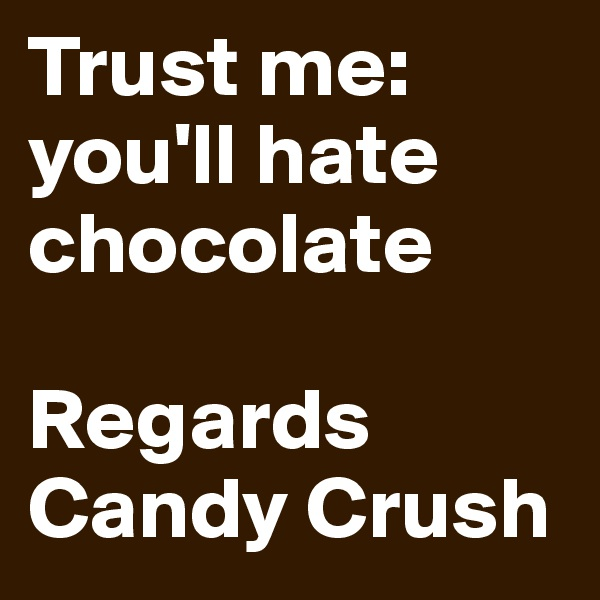 Trust me:  you'll hate chocolate  Regards Candy Crush