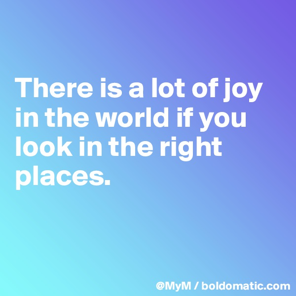 There is a lot of joy in the world if you look in the right places.