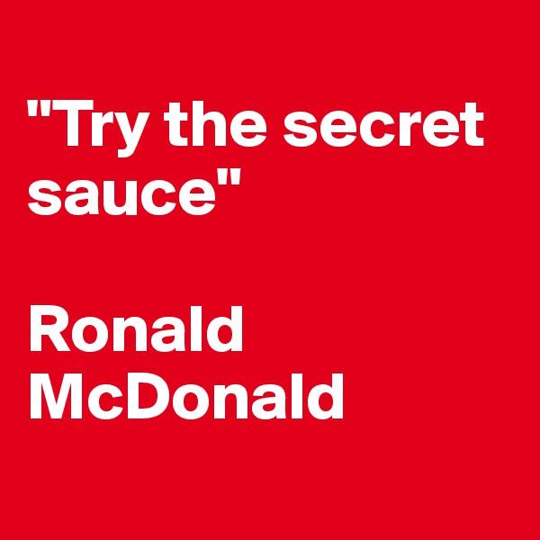 """Try the secret sauce""  Ronald    McDonald"