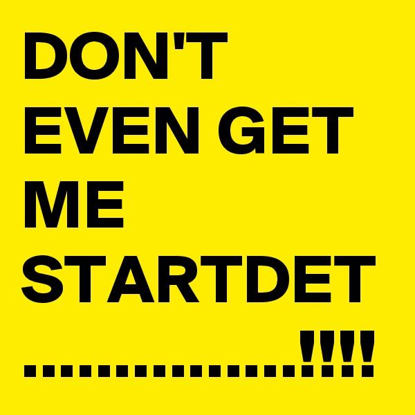 DON'T EVEN GET ME STARTDET ...............!!!!