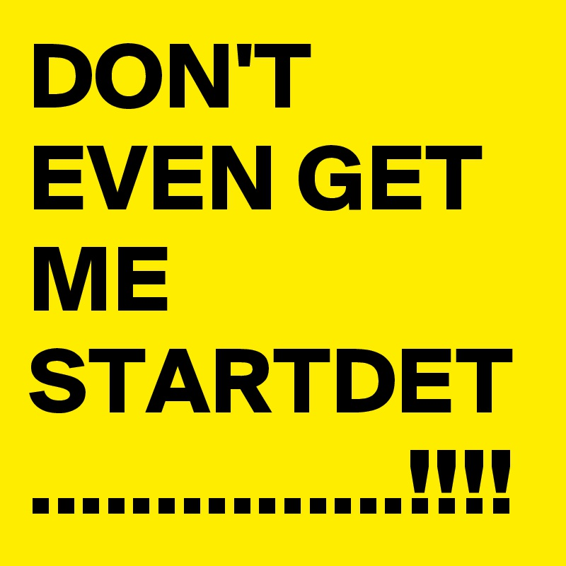 DON'T EVEN GET ME STARTDET ...............!!!!