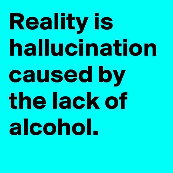 Reality is          hallucination caused by  the lack of  alcohol.