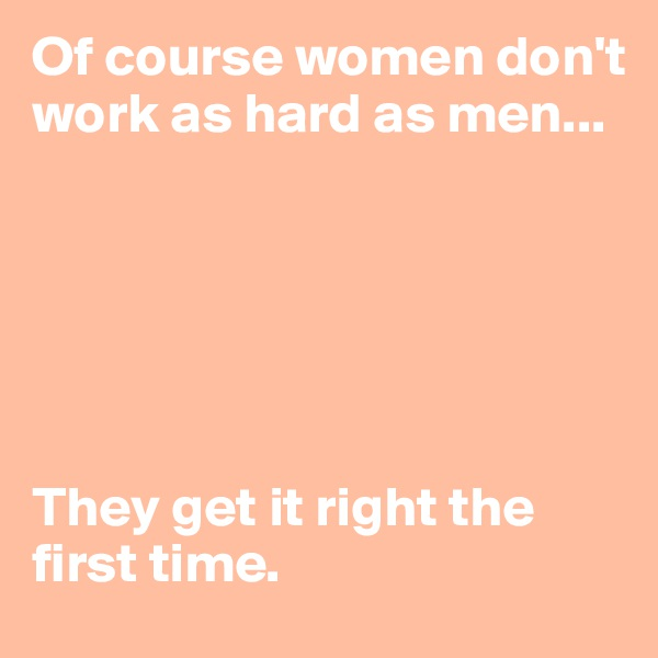 Of course women don't work as hard as men...       They get it right the first time.