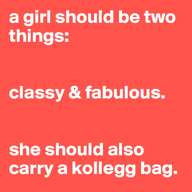 a girl should be two things:   classy & fabulous.   she should also carry a kollegg bag.