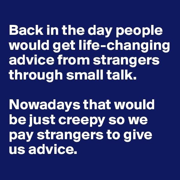 Back in the day people would get life-changing advice from strangers through small talk.   Nowadays that would be just creepy so we pay strangers to give us advice.