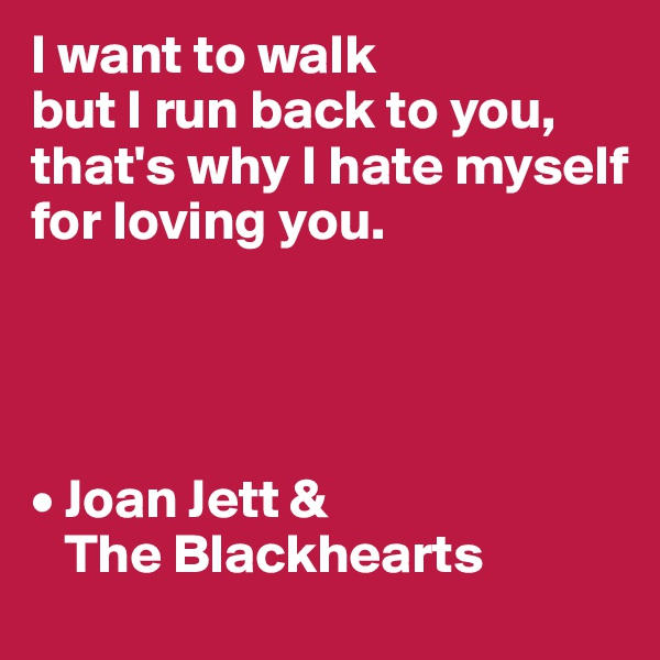 I want to walk  but I run back to you, that's why I hate myself  for loving you.     • Joan Jett &     The Blackhearts