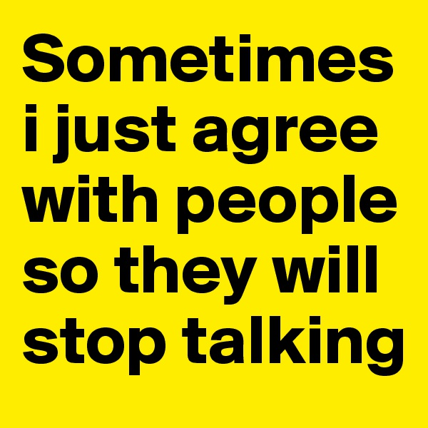 Sometimes i just agree with people so they will stop talking