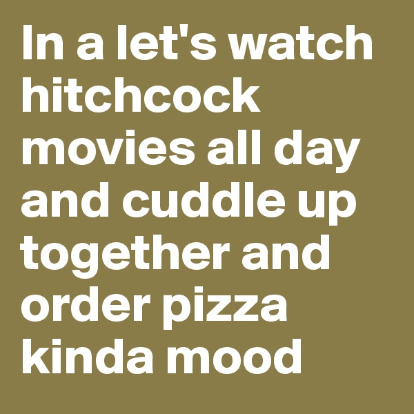 In a let's watch hitchcock movies all day and cuddle up together and order pizza kinda mood