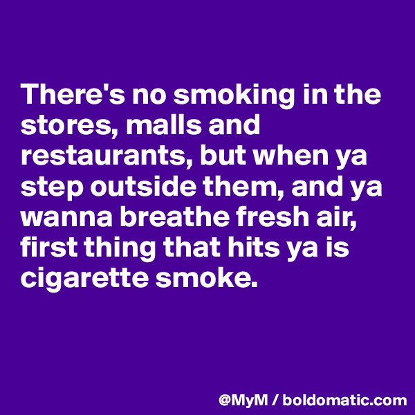 There's no smoking in the stores, malls and restaurants, but when ya step outside them, and ya wanna breathe fresh air, first thing that hits ya is cigarette smoke.