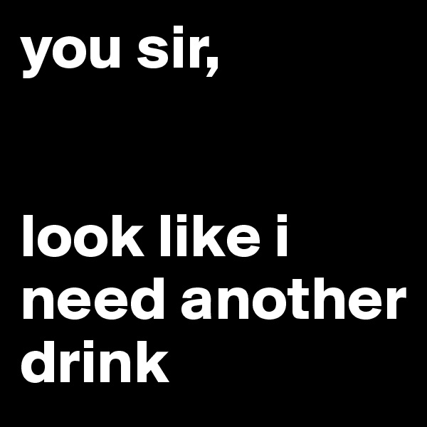 you sir,   look like i need another drink
