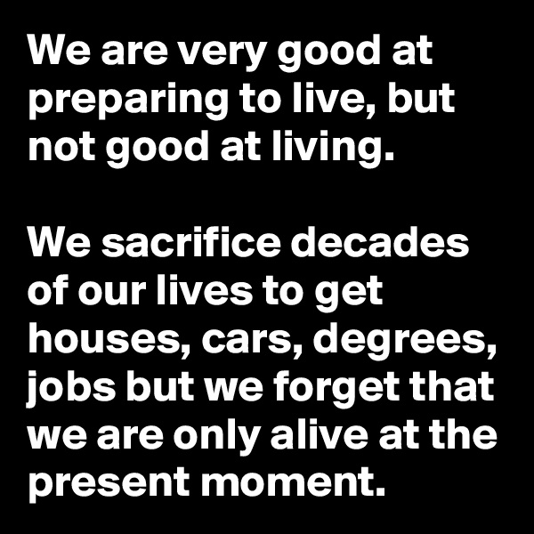 We are very good at preparing to live, but not good at living.   We sacrifice decades of our lives to get houses, cars, degrees, jobs but we forget that we are only alive at the present moment.