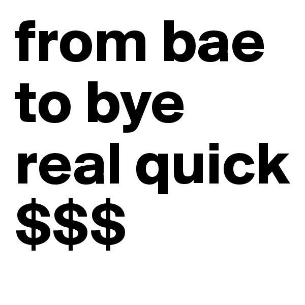 from bae to bye real quick $$$