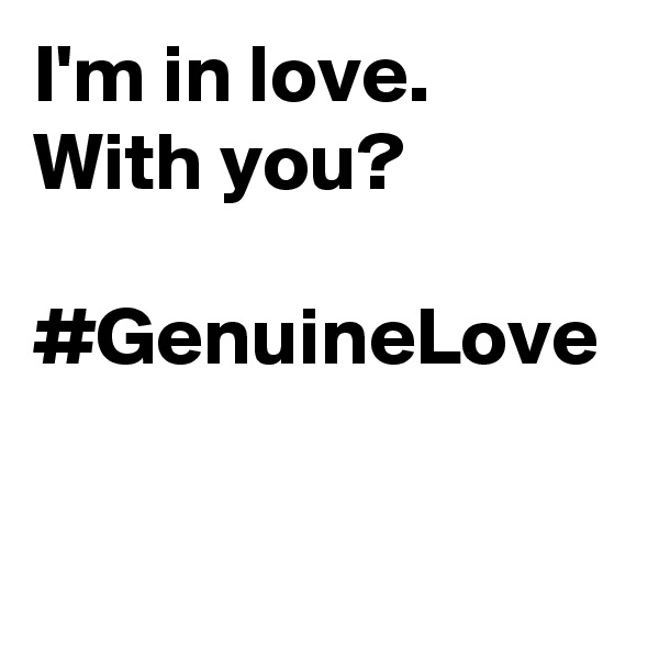 I'm in love. With you?   #GenuineLove