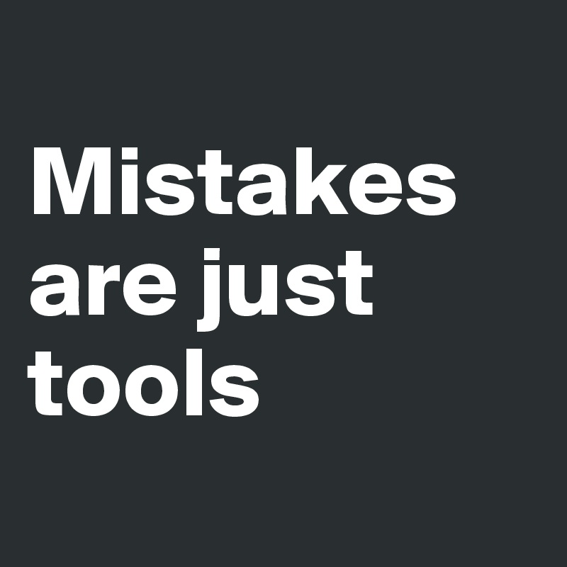 Mistakes are just tools
