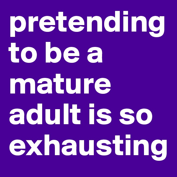 pretending to be a mature adult is so exhausting