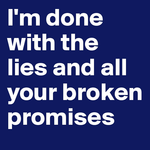 I'm done with the lies and all your broken promises